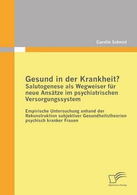 Gesund in Der Krankheit? Salutogenese ALS Wegweiser Fur Neue Ansatze Im Psychiatrischen Versorgungssystem (Paperback)