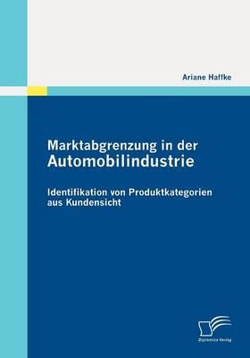 Marktabgrenzung in Der Automobilindustrie: Identifikation Von Produktkategorien Aus Kundensicht (Paperback)