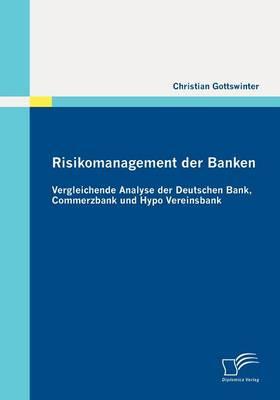 Risikomanagement Der Banken: Vergleichende Analyse Der Deutschen Bank, Commerzbank Und Hypo Vereinsbank (Paperback)