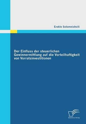 Der Einfluss Der Steuerlichen Gewinnermittlung Auf Die Vorteilhaftigkeit Von Vorratsinvestitionen (Paperback)