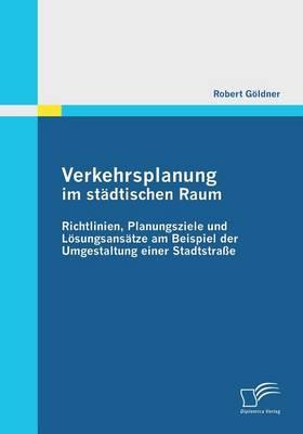 Verkehrsplanung Im Stadtischen Raum - Richtlinien, Planungsziele Und Losungsansatze Am Beispiel Der Umgestaltung Einer Stadtstrasse (Paperback)