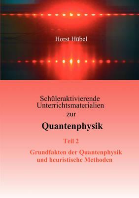 Schuleraktivierende Unterrichtsmaterialien Zur Quantenphysik Teil 2 Grundfakten Der Quantenphysik Und Heuristische Methoden (Paperback)