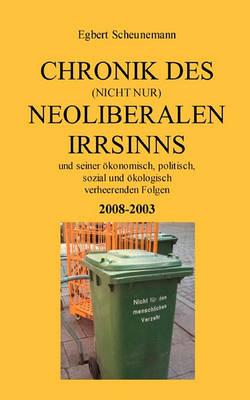 Chronik des (nicht nur) neoliberalen Irrsinns und seiner oekonomisch, politisch, sozial und oekologisch verheerenden Folgen 2008-2003 (Paperback)