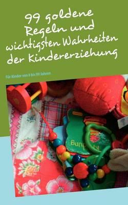 99 Goldene Regeln Und Wichtigsten Wahrheiten Der Kindererziehung (Paperback)