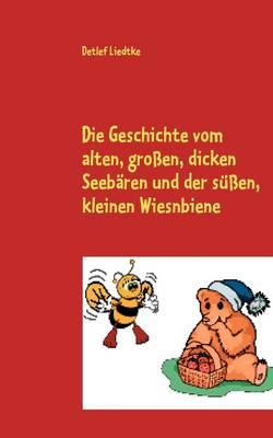 Die Geschichte Vom Alten, Grossen, Dicken Seebaren Und Der Sussen, Kleinen Wiesnbiene (Paperback)