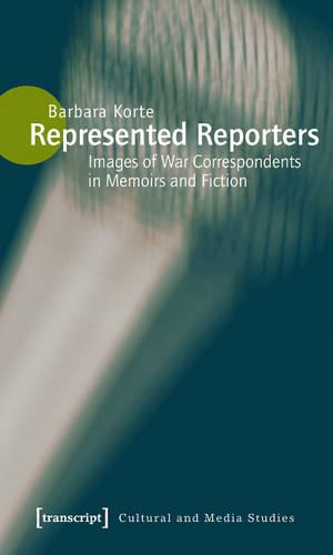 Represented Reporters: Images of War Correspondents in Memoirs and Fiction - Kultur- und Medientheorie (Paperback)