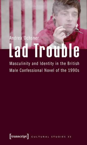 Lad Trouble: Masculinity and Identity in the British Male Confessional Novel of the 1990s - Cultural Studies 35 (Paperback)