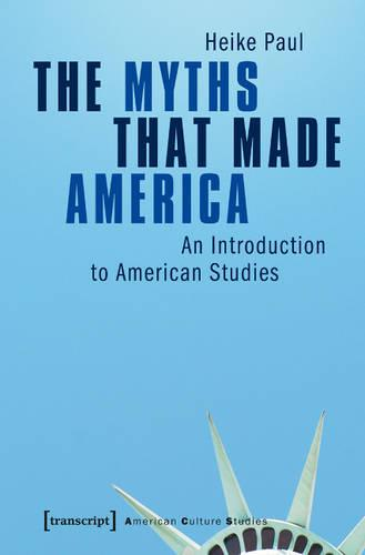 The Myths That Made America: An Introduction to American Studies - American Culture Studies 1 (Paperback)