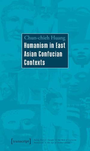 Humanism in East Asian Confucian Contexts - Der Mensch im Netz der Kulturen - Humanismus in der Epoche der Globalisierung / Being Human: Caught in the Web of Cultures - Humanism in the Age of Globalization 9 (Paperback)