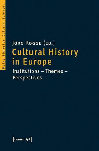 Cultural History in Europe: Institutions - Themes - Perspectives - Mainzer Historische Kulturwissenschaften 5 (Paperback)