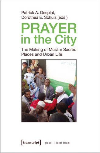 Prayer in the City: The Making of Muslim Sacred Places and Urban Life - Globaler lokaler Islam (Paperback)