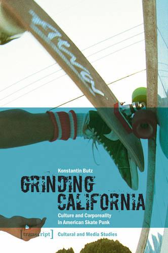 Grinding California: Culture and Corporeality in American Skate Punk - Kultur- und Medientheorie (Paperback)