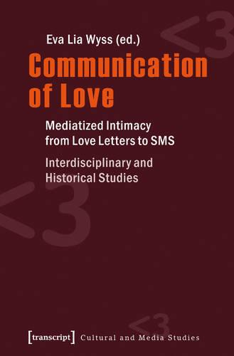 Communication of Love: Mediatized Intimacy from Love Letters to SMS. Interdisciplinary and Historical Studies - Kultur- und Medientheorie (Paperback)