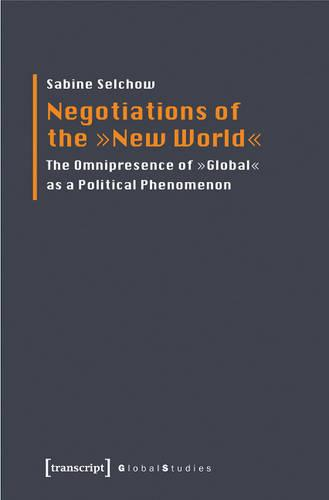"""Negotiations of the 'New World': The Omnipresence of """"Global"""" as a Political Phenomenon (Paperback)"""