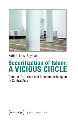 Securitization of Islam -- Counter-Terrorism and Freedom of Religion in Central Asiaa Vicious Circle: Counter-Terrorism & Freedom of Religion in Central Asia (Paperback)