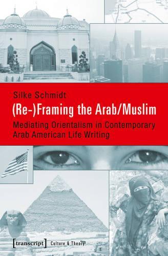 (Re-)Framing the Arab/Muslim: Mediating Orientalism in Contemporary Arab American Life Writing (Paperback)