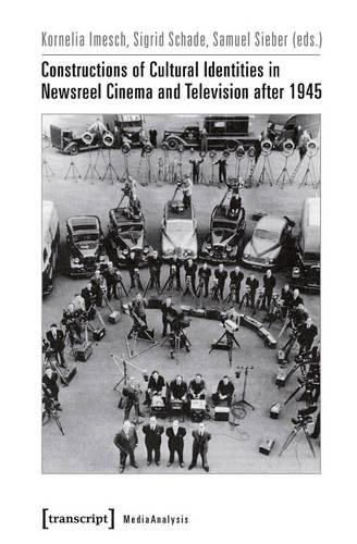Constructions of Cultural Identities in Newsreel Cinema and Television after 1945 - MedienAnalysen 17 (Paperback)
