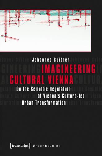 Imagineering Cultural Vienna: On the Semiotic Regulation of Vienna's Culture-led Urban Transformation - Urban Studies (Paperback)