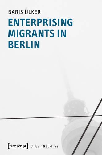 Enterprising Migrants in Berlin - Urban Studies (Paperback)