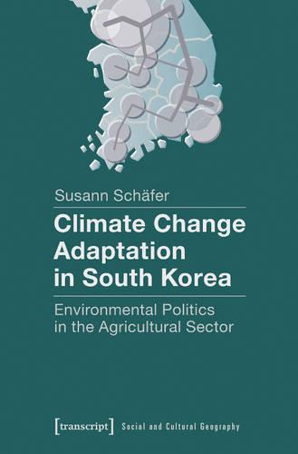 Climate Change Adaptation in South Korea: Environmental Politics in the Agricultural Sector - Sozial- und Kulturgeographie 7 (Paperback)