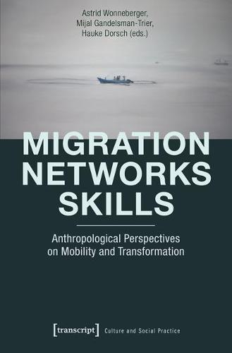 Migration - Networks - Skills: Anthropological Perspectives on Mobility and Transformation - Kultur und soziale Praxis (Paperback)