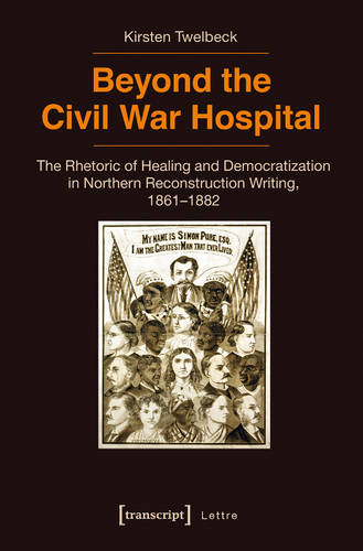 Beyond the Civil War Hospital: The Rhetoric of Healing and Democratization in Northern Reconstruction Writing, 18611882 (Paperback)