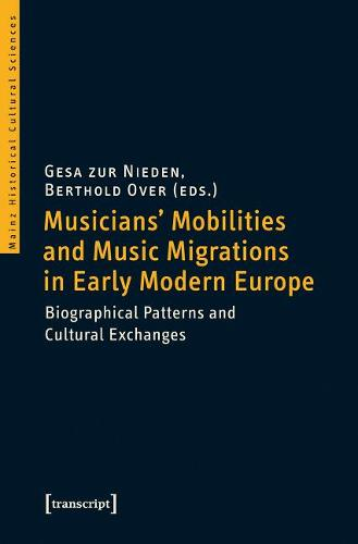 Musicians' Mobilities and Music Migrations in Early Modern Europe: Biographical Patterns and Cultural Exchanges (Paperback)