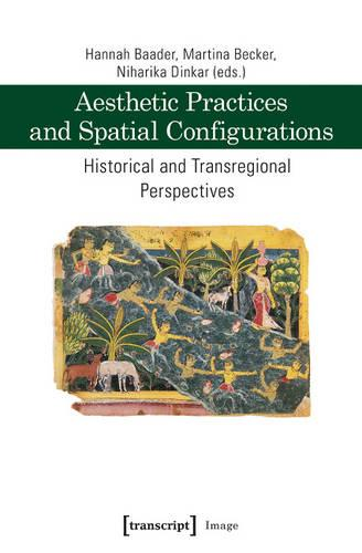 Aesthetic Practices and Spatial Configurations: Historical and Transregional Perspectives (Paperback)
