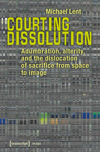 Courting Dissolution: Adumbration, Alterity, and the Dislocation of Sacrifice from Space to Image - Image 98 (Paperback)
