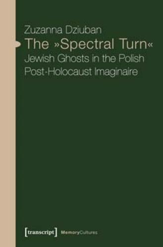 """The """"Spectral Turn"""": Jewish Ghosts in the Polish Post-Holocaust Imaginaire (Paperback)"""