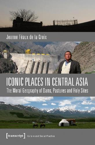 Iconic Places in Central Asia: The Moral Geography of Dams, Pastures and Holy Sites (Paperback)