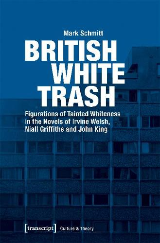 British White Trash: Figurations of Tainted Whiteness in the Novels of Irvine Welsh, Niall Griffiths, and John King - Culture & Theory (Paperback)