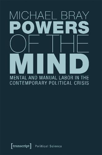 Powers of the Mind: Mental and Manual Labor in the Contemporary Political Crisis - Political Science (Paperback)