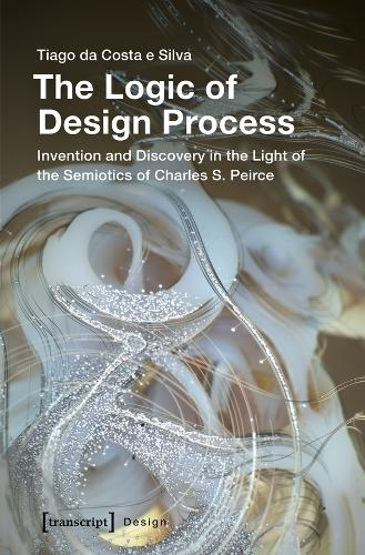 The Logic of Design Process: Invention and Discovery in the Light of the Semiotics of Charles S. Peirce - Design (Paperback)
