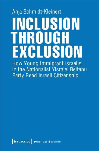 Inclusion Through Exclusion: How Young Immigrant Israelis in the Nationalist Yisra'el Beitenu Party Read Israeli Citizenship - Political Science (Paperback)