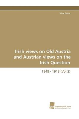Irish Views on Old Austria and Austrian Views on the Irish Question, 1848 - 1918 (Vol.2) (Paperback)