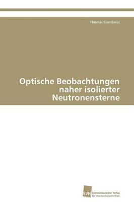 Optische Beobachtungen Naher Isolierter Neutronensterne (Paperback)