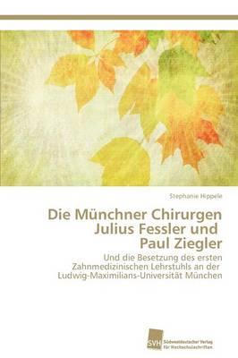 Die Munchner Chirurgen Julius Fessler Und Paul Ziegler (Paperback)