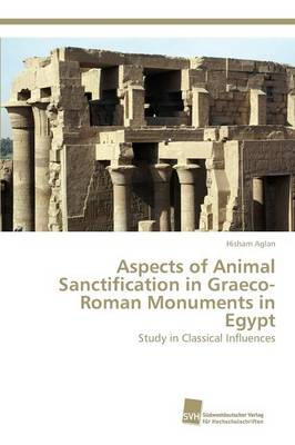 Aspects of Animal Sanctification in Graeco-Roman Monuments in Egypt (Paperback)