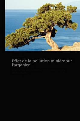 Effet de la Pollution Mini�re Sur l'Arganier - Omn.Pres.Franc. (Paperback)