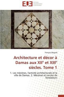 Architecture Et D�cor � Damas Aux XII� Et XIII� Si�cles. Tome 1 - Omn.Univ.Europ. (Paperback)
