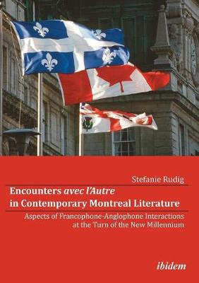 Encounters avec l'Autre in Contemporary Montreal Literature. Aspects of Francophone-Anglophone Interactions at the Turn of the New Millennium (Paperback)