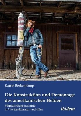 Die Konstruktion und Demontage des amerikanischen Helden: M nnlichkeitsentw rfe in Westernliteratur und -film. (Paperback)