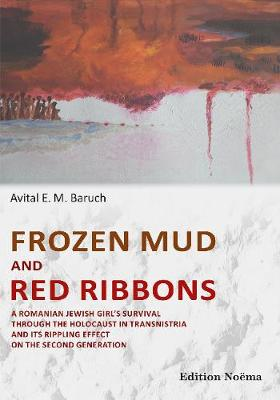 Frozen Mud & Red Ribbons: A Romanian Jewish Girls Survival Through the Holocaust in Transnistria & its Rippling Effect on the Second Generation (Paperback)