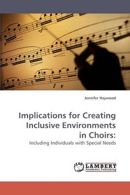Implications for Creating Inclusive Environments in Choirs (Paperback)