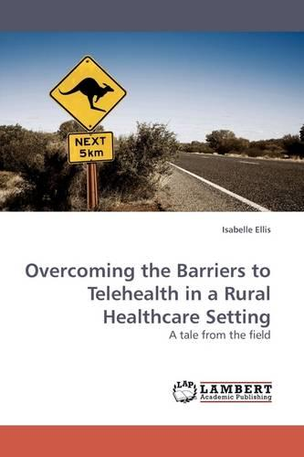 Overcoming the Barriers to Telehealth in a Rural Healthcare Setting (Paperback)