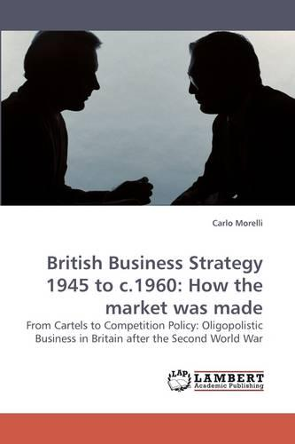 British Business Strategy 1945 to C.1960: How the Market Was Made (Paperback)