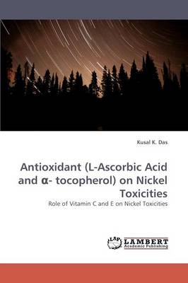 Antioxidant (L-Ascorbic Acid and - Tocopherol) on Nickel Toxicities (Paperback)