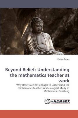Beyond Belief: Understanding the Mathematics Teacher at Work (Paperback)