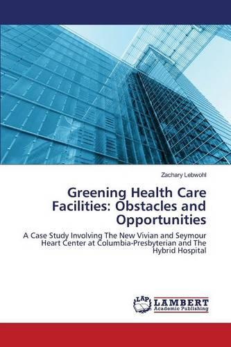 Greening Health Care Facilities: Obstacles and Opportunities (Paperback)